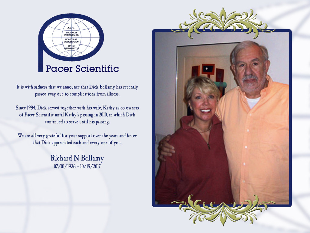 It is with sadness that we announce that Dick Bellamy has recently passed away due to complications from illness. Since 1984, Dick served together with his wife, Kathy as co-owners of Pacer Scientific until Kathy's passing in 2010, in which Dick continued to serve until his passing. We are all very grateful for your support over the years and know that Dick appreciated each and every one of you. Richard N Bellamy 07/01/1936 – 10/19/2017